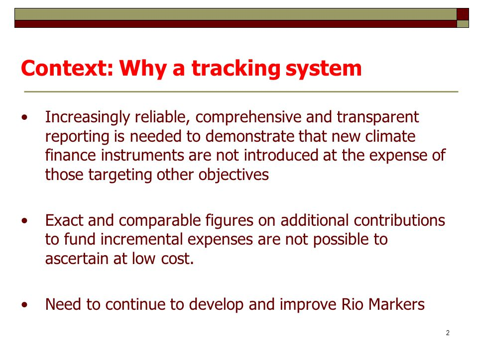 Context: Why a tracking system Increasingly reliable, comprehensive and transparent reporting is needed to demonstrate that new climate finance instruments are not introduced at the expense of those targeting other objectives Exact and comparable figures on additional contributions to fund incremental expenses are not possible to ascertain at low cost.