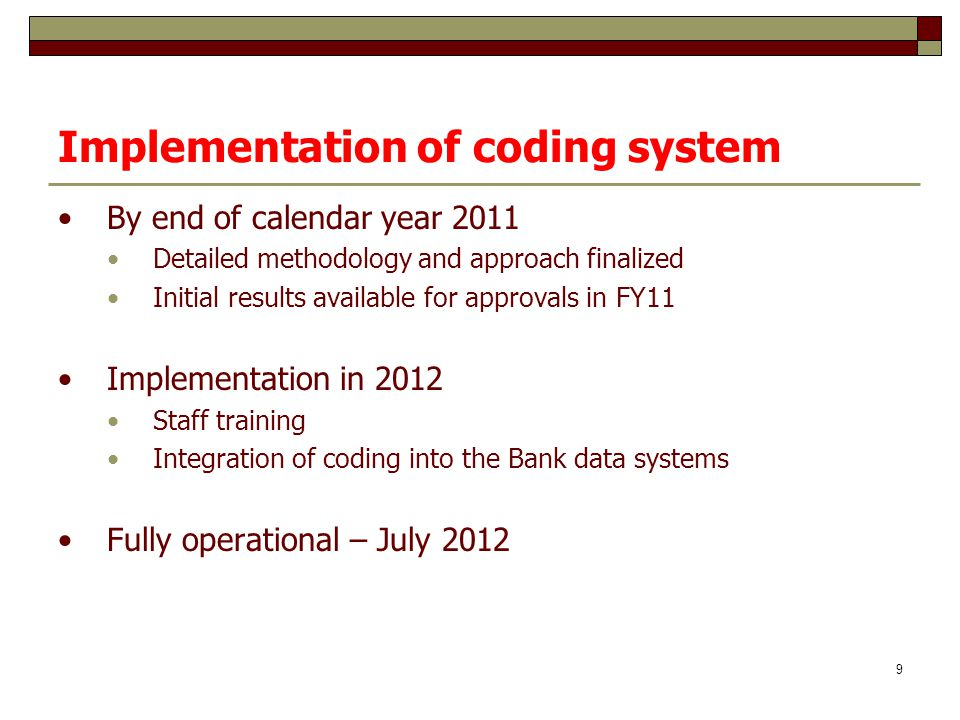 Implementation of coding system By end of calendar year 2011 Detailed methodology and approach finalized Initial results available for approvals in FY11 Implementation in 2012 Staff training Integration of coding into the Bank data systems Fully operational – July 2012 9