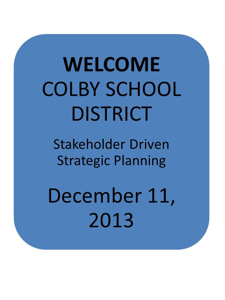 WELCOME COLBY SCHOOL DISTRICT Stakeholder Driven Strategic Planning December 11, 2013