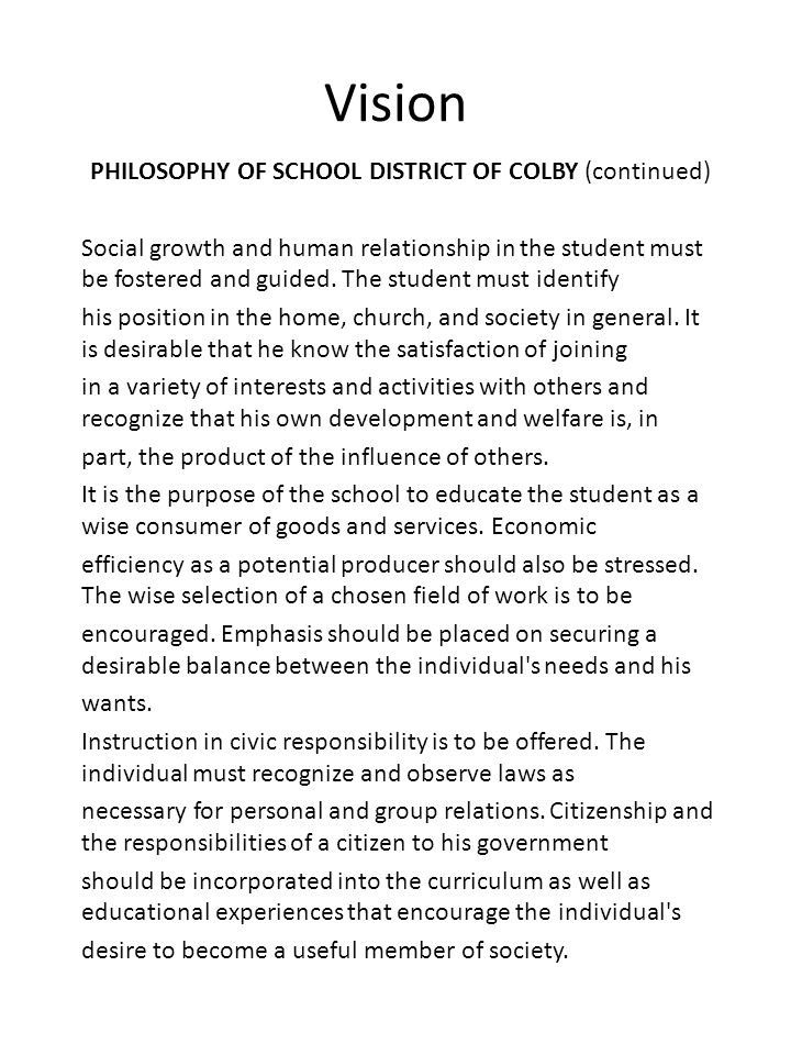 Vision PHILOSOPHY OF SCHOOL DISTRICT OF COLBY (continued) Social growth and human relationship in the student must be fostered and guided. The student