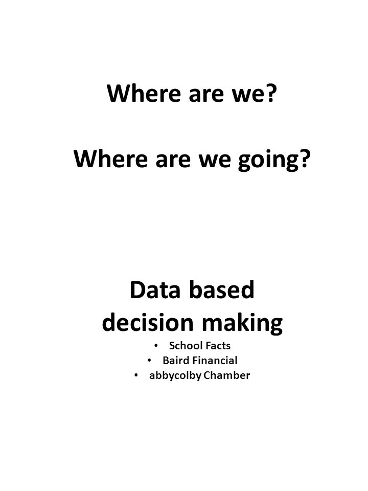 Where are we? Where are we going? Data based decision making School Facts Baird Financial abbycolby Chamber