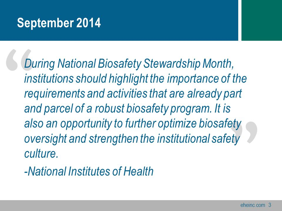 eheinc.com3 September 2014 During National Biosafety Stewardship Month, institutions should highlight the importance of the requirements and activities that are already part and parcel of a robust biosafety program.