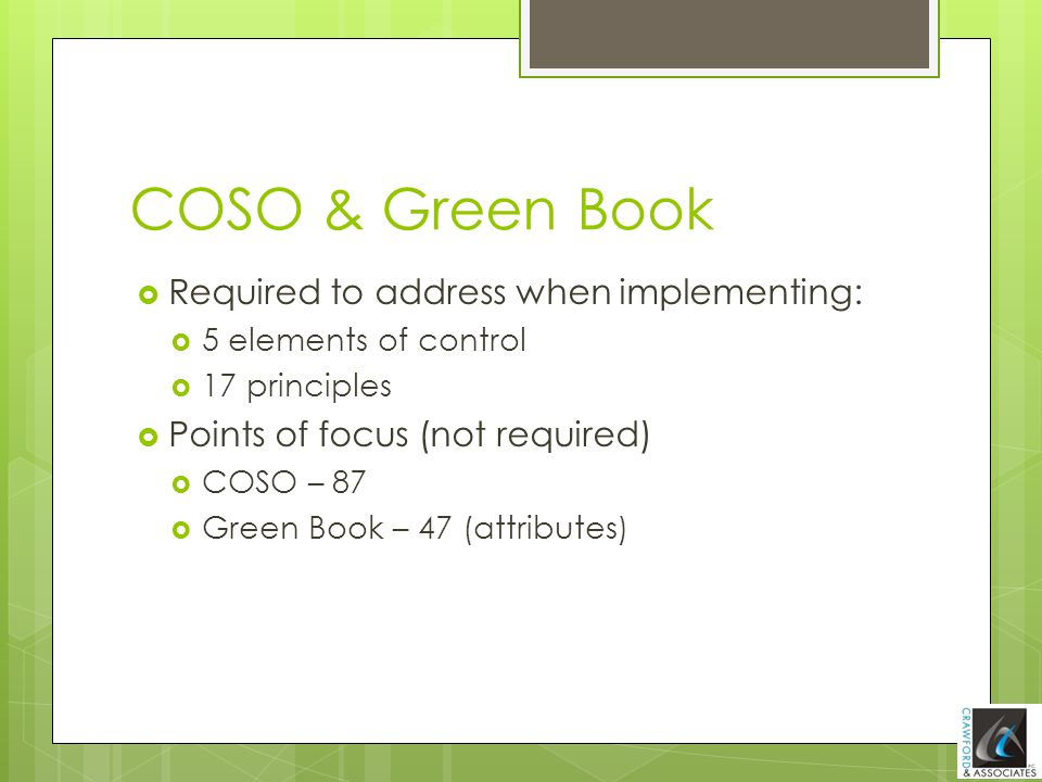 COSO & Green Book  Required to address when implementing:  5 elements of control  17 principles  Points of focus (not required)  COSO – 87  Gree