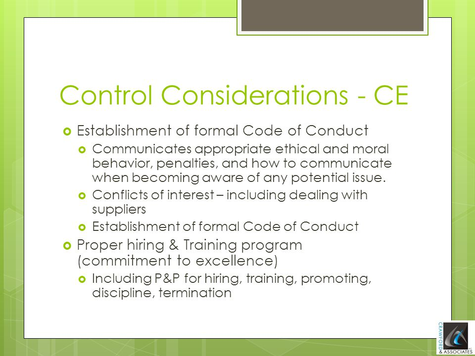 Control Considerations - CE  Establishment of formal Code of Conduct  Communicates appropriate ethical and moral behavior, penalties, and how to com