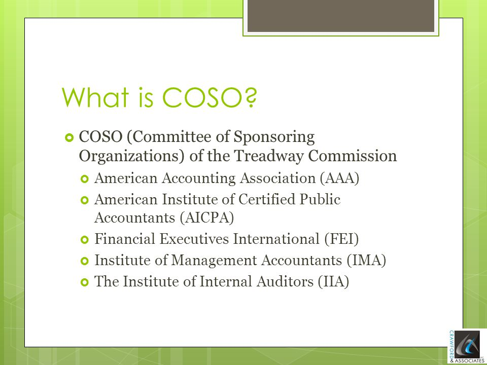 What is COSO?  COSO (Committee of Sponsoring Organizations) of the Treadway Commission  American Accounting Association (AAA)  American Institute o
