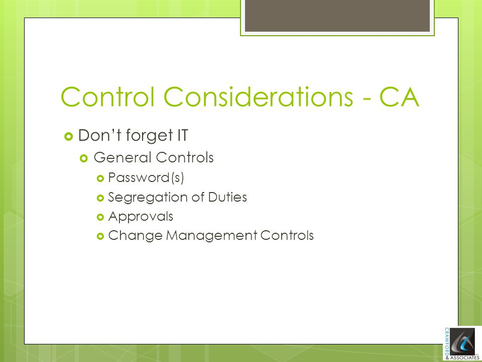  Don't forget IT  General Controls  Password(s)  Segregation of Duties  Approvals  Change Management Controls