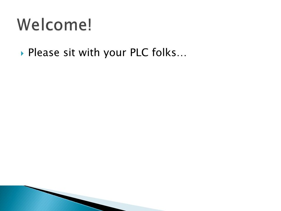  Please sit with your PLC folks…