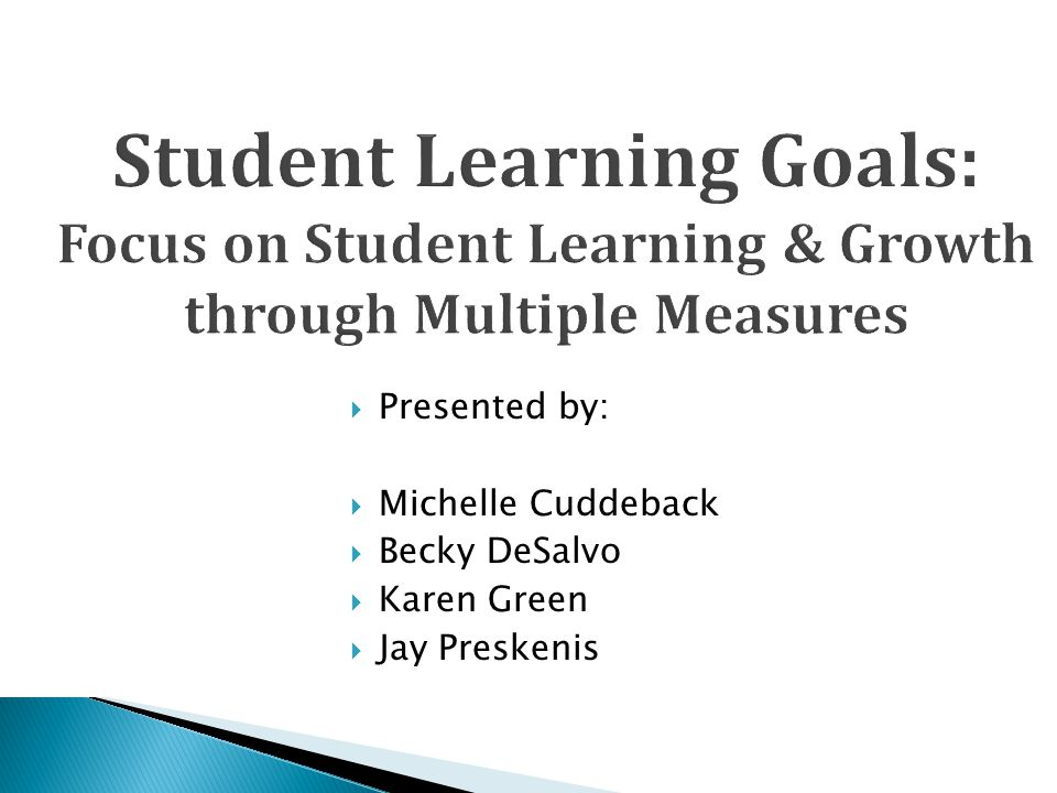  Presented by:  Michelle Cuddeback  Becky DeSalvo  Karen Green  Jay Preskenis Student Learning Goals: Focus on Student Learning & Growth through Multiple Measures