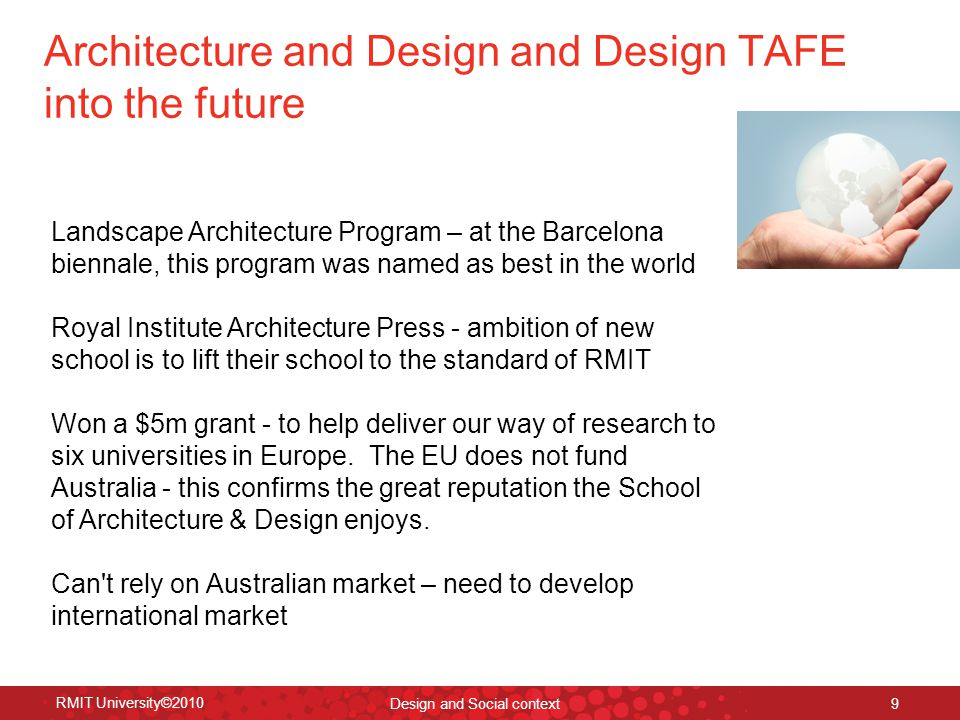 Architecture and Design and Design TAFE into the future RMIT University©2010 Design and Social context 9 Landscape Architecture Program – at the Barcelona biennale, this program was named as best in the world Royal Institute Architecture Press - ambition of new school is to lift their school to the standard of RMIT Won a $5m grant - to help deliver our way of research to six universities in Europe.