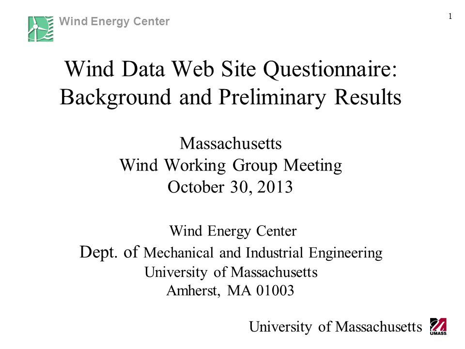 Wind Energy Center University of Massachusetts 1 Wind Data Web Site Questionnaire: Background and Preliminary Results Massachusetts Wind Working Group Meeting October 30, 2013 Wind Energy Center Dept.