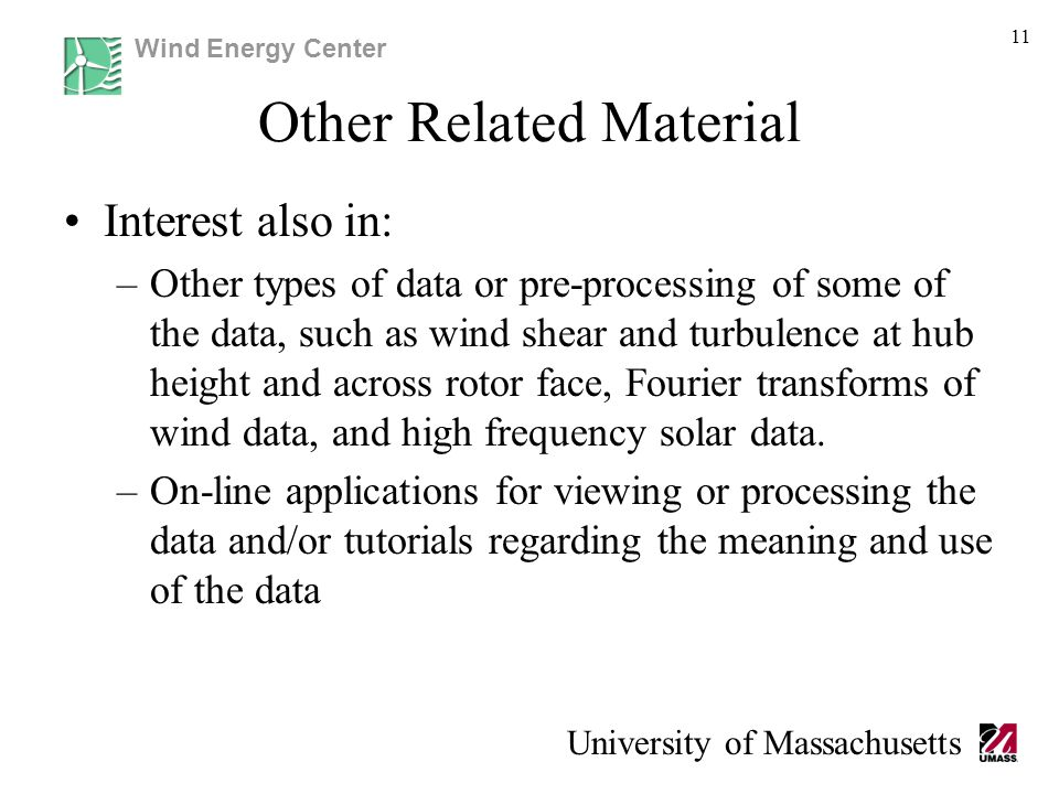 Wind Energy Center University of Massachusetts Other Related Material Interest also in: –Other types of data or pre-processing of some of the data, such as wind shear and turbulence at hub height and across rotor face, Fourier transforms of wind data, and high frequency solar data.