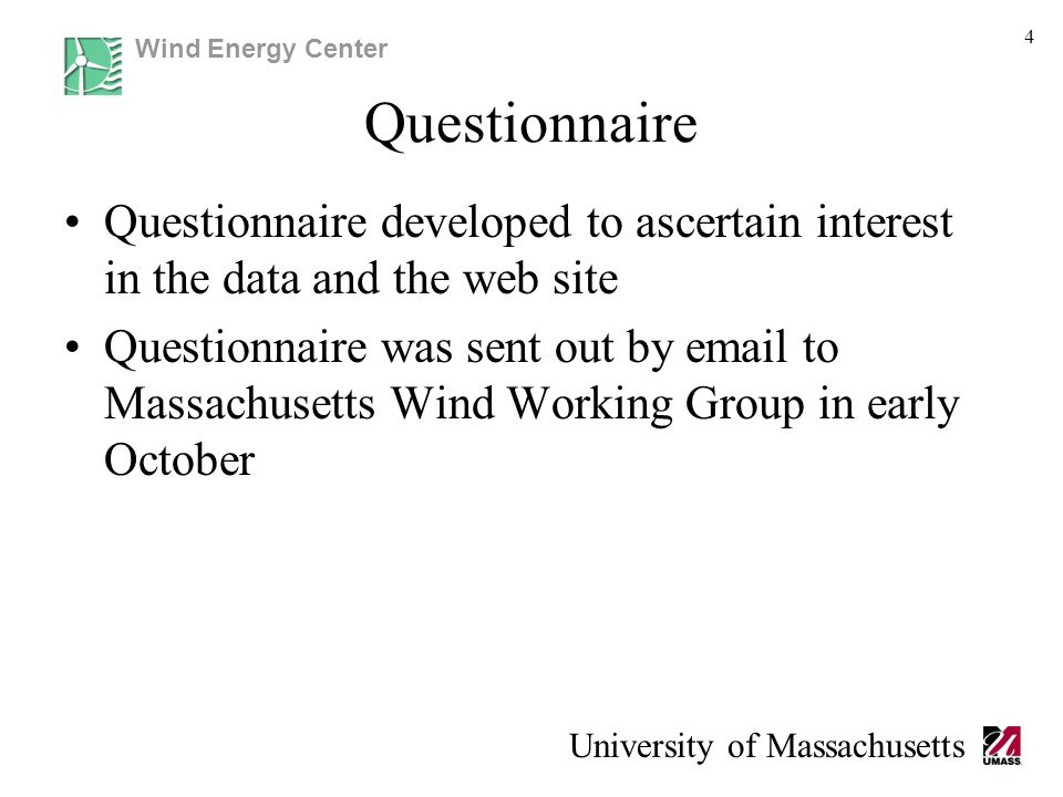 Wind Energy Center University of Massachusetts Questionnaire Questionnaire developed to ascertain interest in the data and the web site Questionnaire was sent out by email to Massachusetts Wind Working Group in early October 4