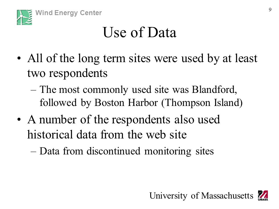 Wind Energy Center University of Massachusetts Use of Data All of the long term sites were used by at least two respondents –The most commonly used site was Blandford, followed by Boston Harbor (Thompson Island) A number of the respondents also used historical data from the web site –Data from discontinued monitoring sites 9