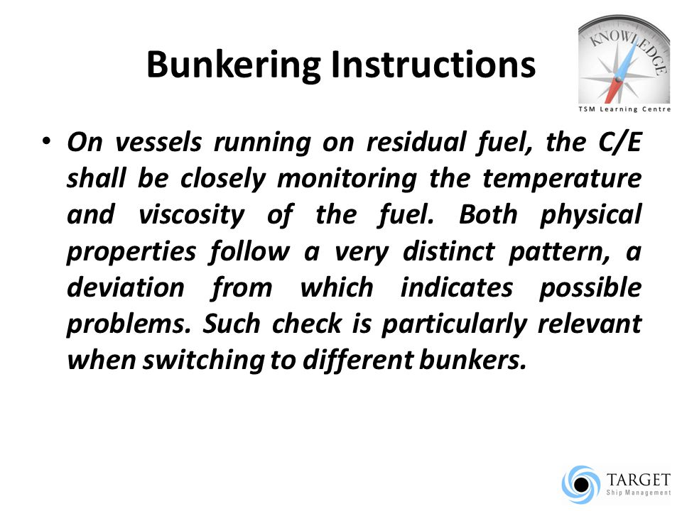 Bunkering Instructions On vessels running on residual fuel, the C/E shall be closely monitoring the temperature and viscosity of the fuel.