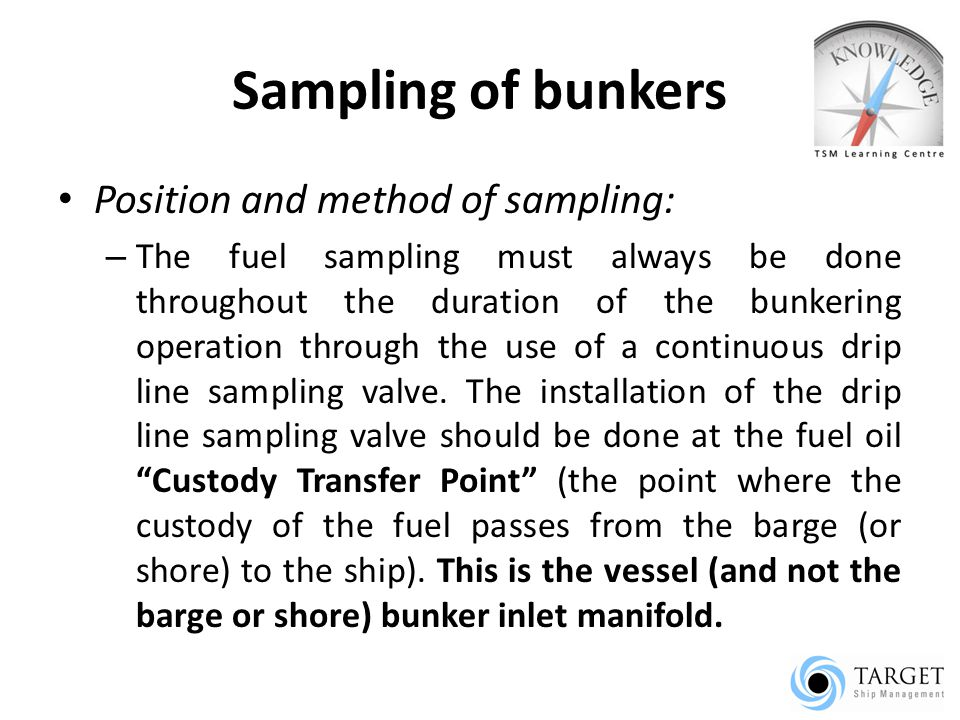 Sampling of bunkers Position and method of sampling: – The fuel sampling must always be done throughout the duration of the bunkering operation through the use of a continuous drip line sampling valve.