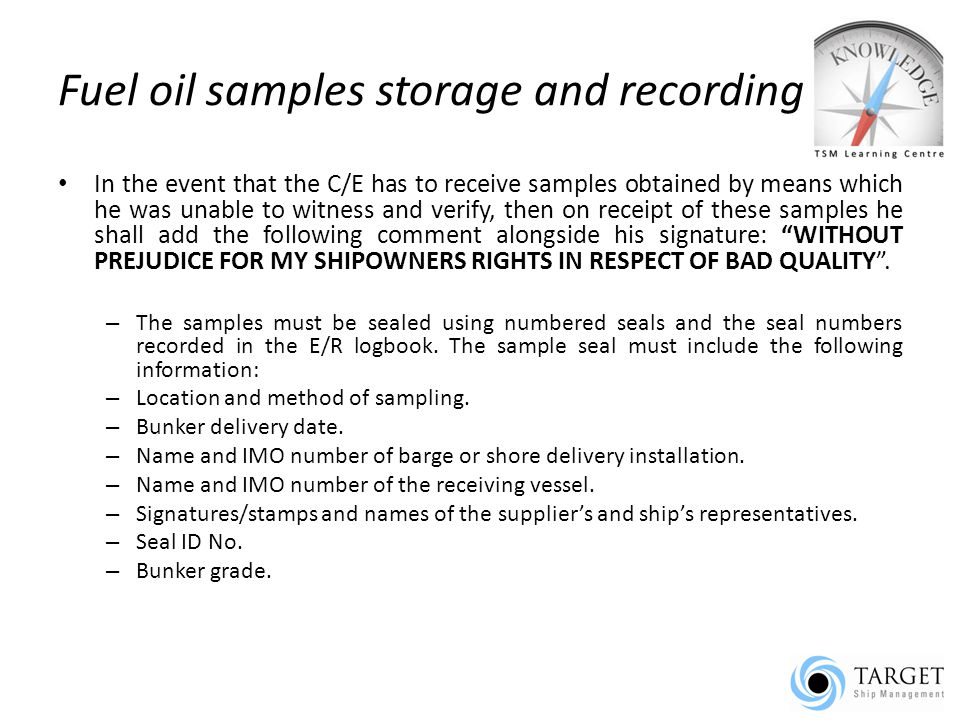 Fuel oil samples storage and recording In the event that the C/E has to receive samples obtained by means which he was unable to witness and verify, then on receipt of these samples he shall add the following comment alongside his signature: WITHOUT PREJUDICE FOR MY SHIPOWNERS RIGHTS IN RESPECT OF BAD QUALITY .