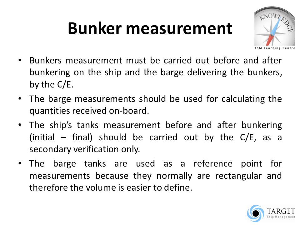 Bunker measurement Bunkers measurement must be carried out before and after bunkering on the ship and the barge delivering the bunkers, by the C/E.