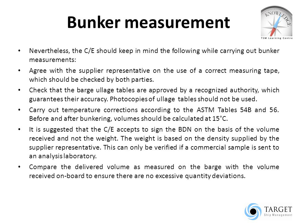 Bunker measurement Nevertheless, the C/E should keep in mind the following while carrying out bunker measurements: Agree with the supplier representative on the use of a correct measuring tape, which should be checked by both parties.