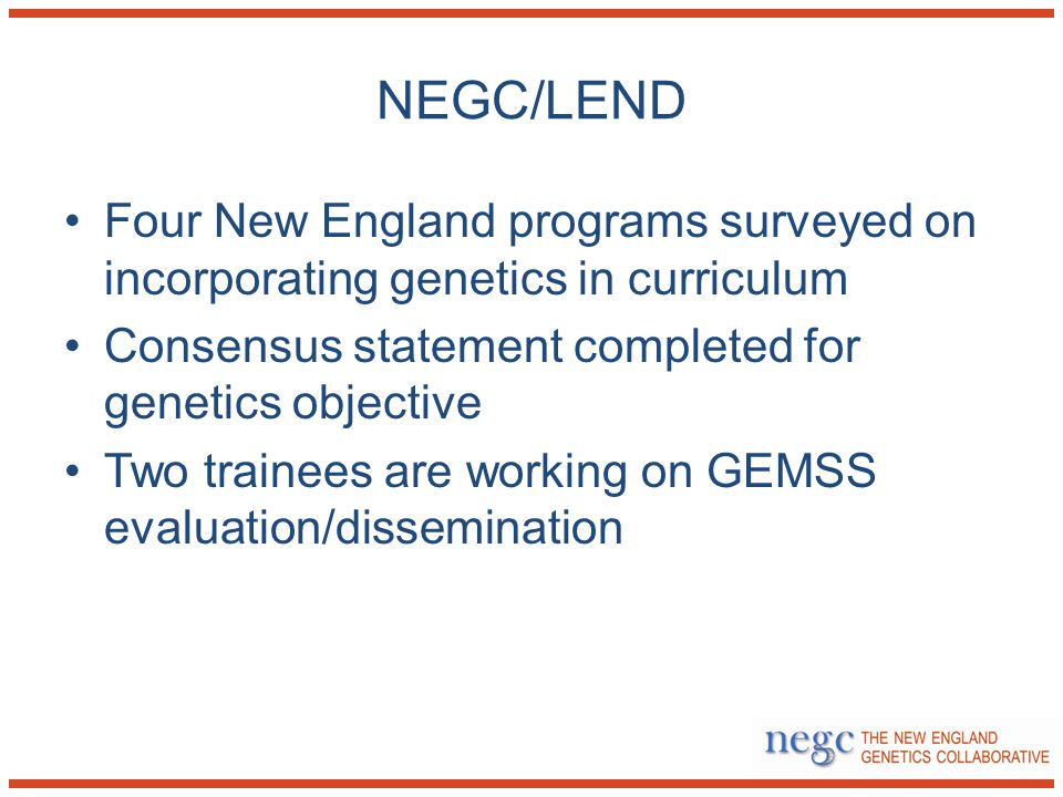 NEGC/LEND Four New England programs surveyed on incorporating genetics in curriculum Consensus statement completed for genetics objective Two trainees are working on GEMSS evaluation/dissemination