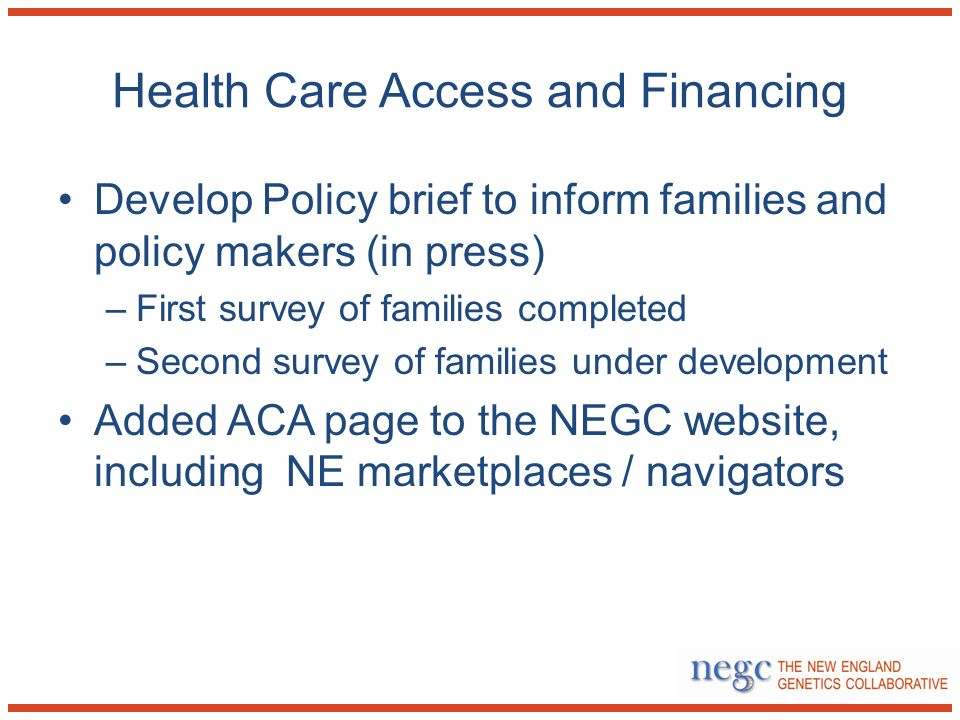 Health Care Access and Financing Develop Policy brief to inform families and policy makers (in press) –First survey of families completed –Second survey of families under development Added ACA page to the NEGC website, including NE marketplaces / navigators