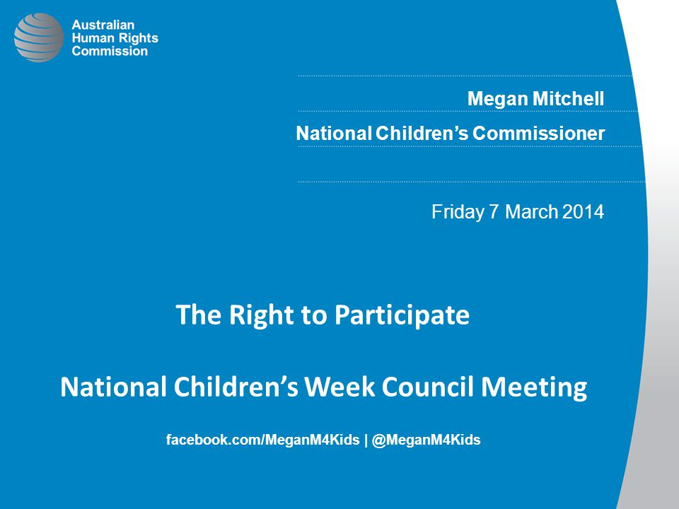 Megan Mitchell National Children's Commissioner Friday 7 March 2014 The Right to Participate National Children's Week Council Meeting facebook.com/Meg