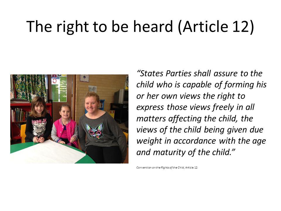 "The right to be heard (Article 12) ""States Parties shall assure to the child who is capable of forming his or her own views the right to express those"