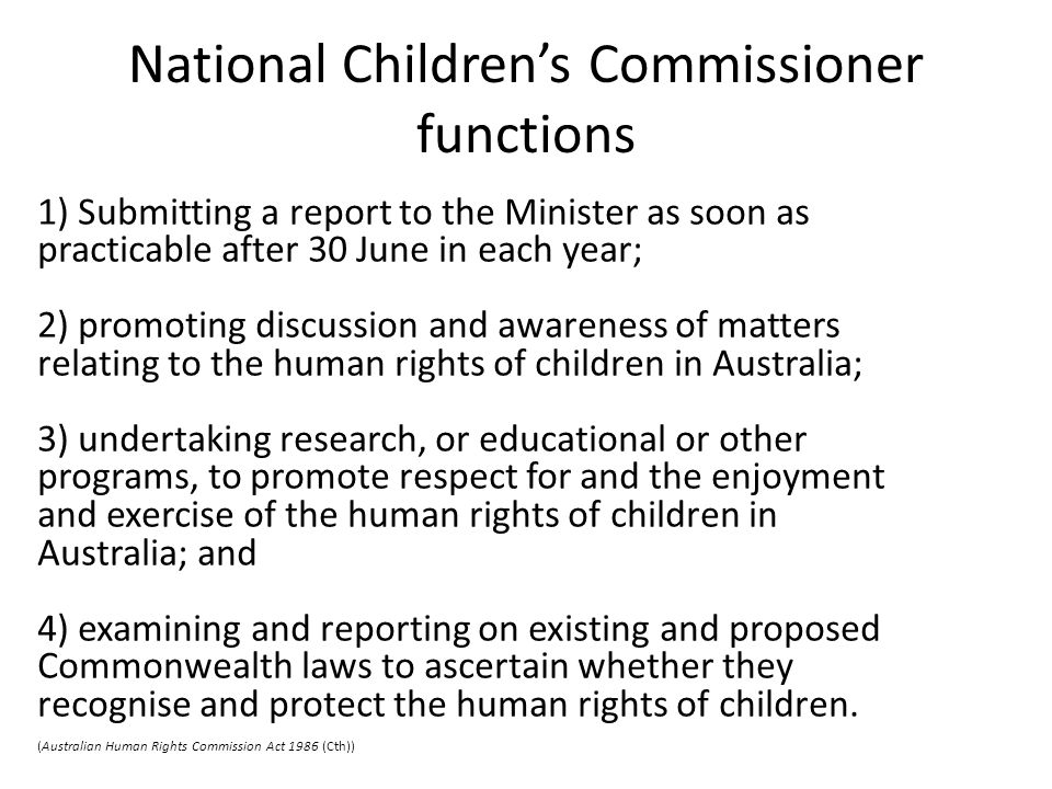 National Children's Commissioner functions 1) Submitting a report to the Minister as soon as practicable after 30 June in each year; 2) promoting discussion and awareness of matters relating to the human rights of children in Australia; 3) undertaking research, or educational or other programs, to promote respect for and the enjoyment and exercise of the human rights of children in Australia; and 4) examining and reporting on existing and proposed Commonwealth laws to ascertain whether they recognise and protect the human rights of children.