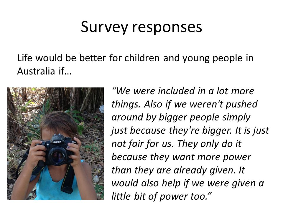 "Survey responses Life would be better for children and young people in Australia if… ""We were included in a lot more things. Also if we weren't pushed"