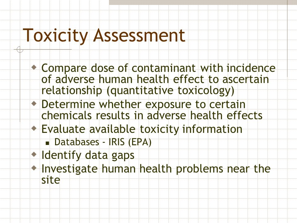 Toxicity Assessment  Compare dose of contaminant with incidence of adverse human health effect to ascertain relationship (quantitative toxicology) 