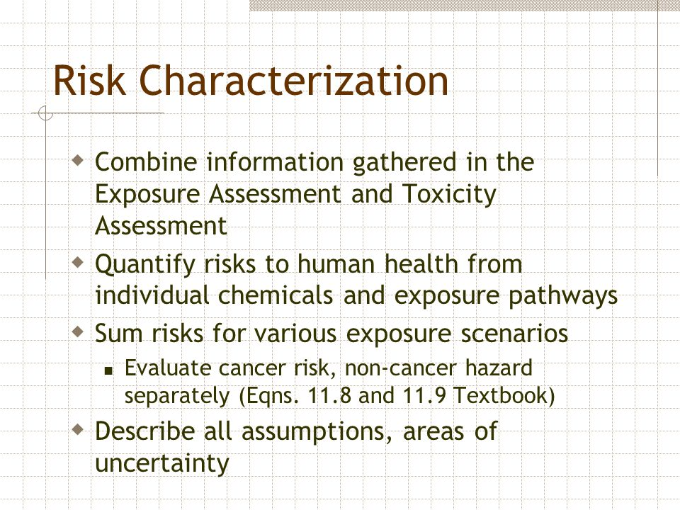 Risk Characterization  Combine information gathered in the Exposure Assessment and Toxicity Assessment  Quantify risks to human health from individu