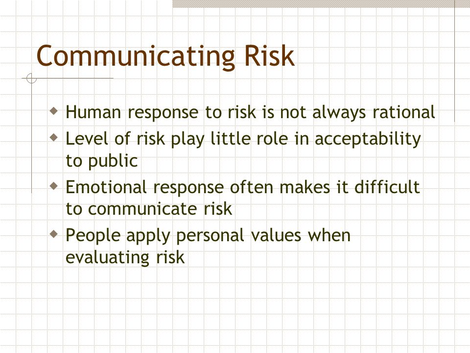 Communicating Risk  Human response to risk is not always rational  Level of risk play little role in acceptability to public  Emotional response of