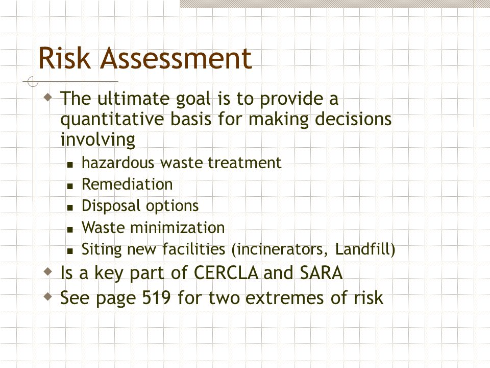Risk Assessment  The ultimate goal is to provide a quantitative basis for making decisions involving hazardous waste treatment Remediation Disposal o