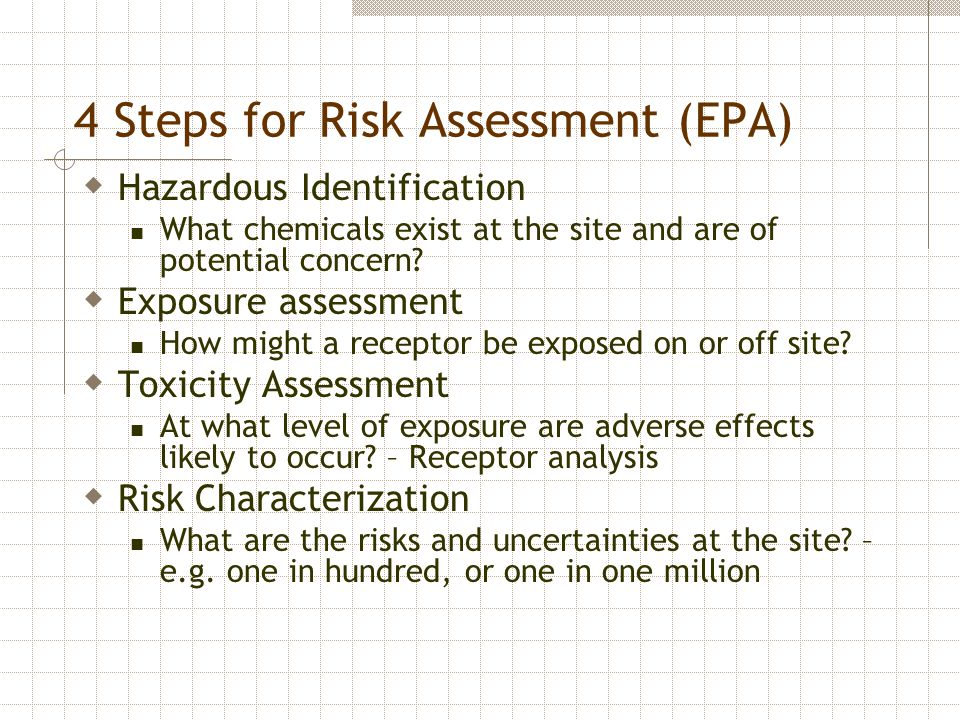 4 Steps for Risk Assessment (EPA)  Hazardous Identification What chemicals exist at the site and are of potential concern?  Exposure assessment How