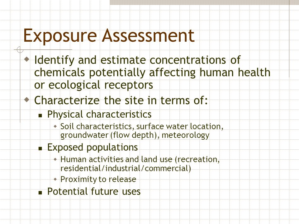 Identify exposure pathways Develop a conceptual site model Determine amount of exposure for each pathway using monitoring data or fate and transport models Analyze concentrations, frequency and duration of contaminant exposure to population groups Consider characteristics of affected population groups - age of individuals, age, unique exposure considerations, other factors