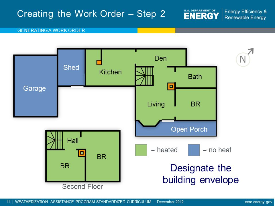 11 | WEATHERIZATION ASSISTANCE PROGRAM STANDARDIZED CURRICULUM – December 2012 eere.energy.gov Kitchen Den Living Bath BR Garage Shed Open Porch BR Hall Second Floor N = heated = no heat Designate the building envelope Creating the Work Order – Step 2 GENERATING A WORK ORDER