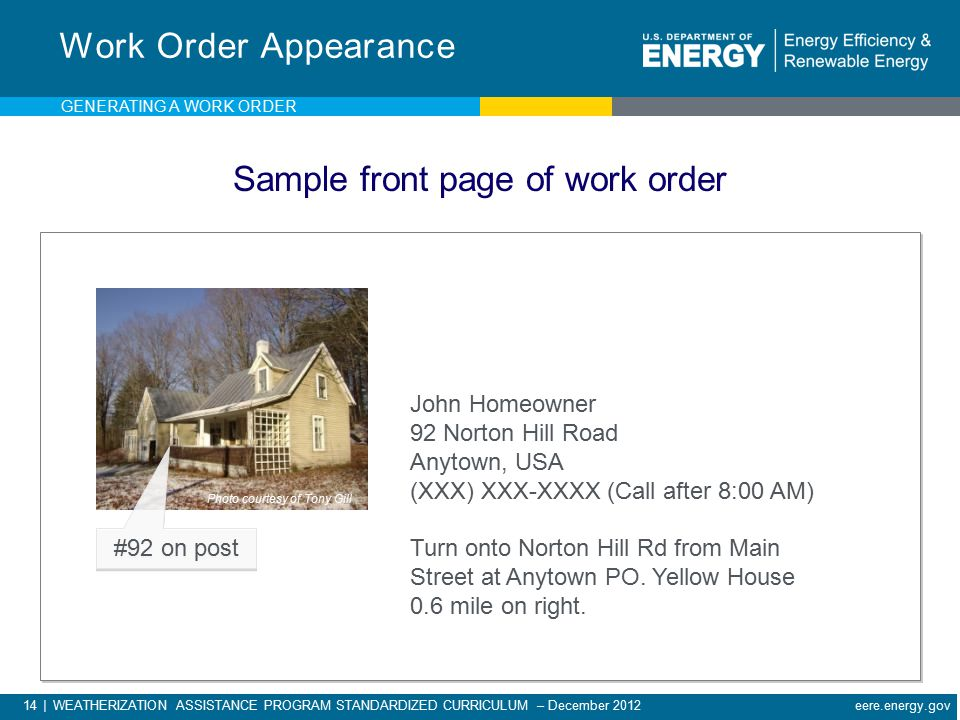 14 | WEATHERIZATION ASSISTANCE PROGRAM STANDARDIZED CURRICULUM – December 2012 eere.energy.gov Work Order Appearance John Homeowner 92 Norton Hill Road Anytown, USA (XXX) XXX-XXXX (Call after 8:00 AM) Turn onto Norton Hill Rd from Main Street at Anytown PO.