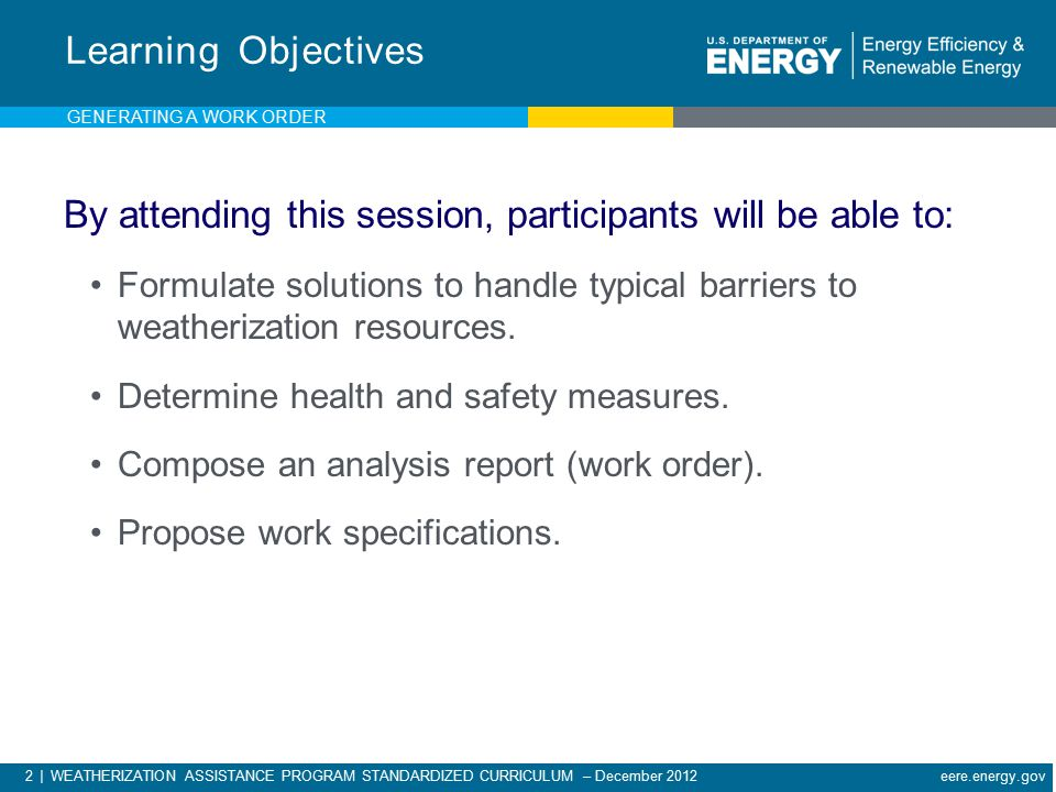 2 | WEATHERIZATION ASSISTANCE PROGRAM STANDARDIZED CURRICULUM – December 2012 eere.energy.gov By attending this session, participants will be able to: Formulate solutions to handle typical barriers to weatherization resources.