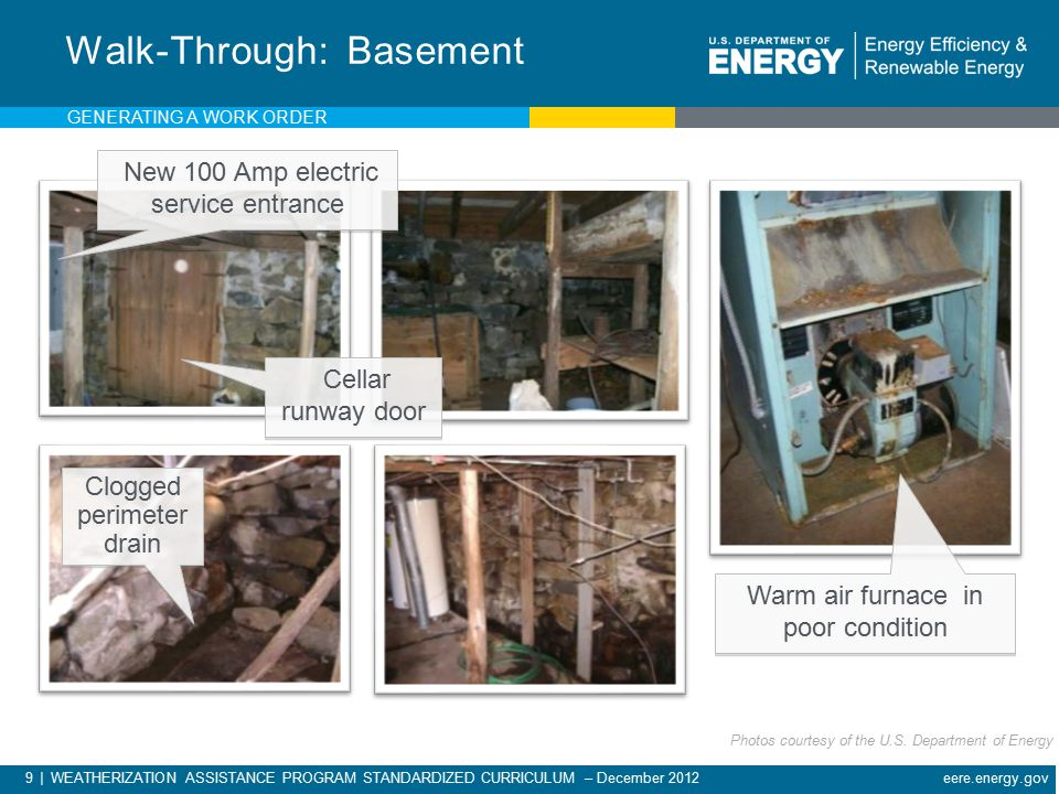 9 | WEATHERIZATION ASSISTANCE PROGRAM STANDARDIZED CURRICULUM – December 2012 eere.energy.gov Walk-Through: Basement New 100 Amp electric service entrance Cellar runway door Clogged perimeter drain Warm air furnace in poor condition GENERATING A WORK ORDER Photos courtesy of the U.S.