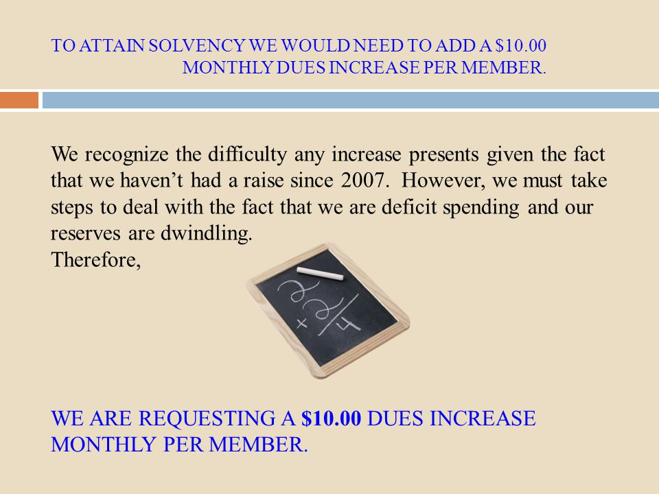 TO ATTAIN SOLVENCY WE WOULD NEED TO ADD A $10.00 MONTHLY DUES INCREASE PER MEMBER. WE ARE REQUESTING A $10.00 DUES INCREASE MONTHLY PER MEMBER. We rec
