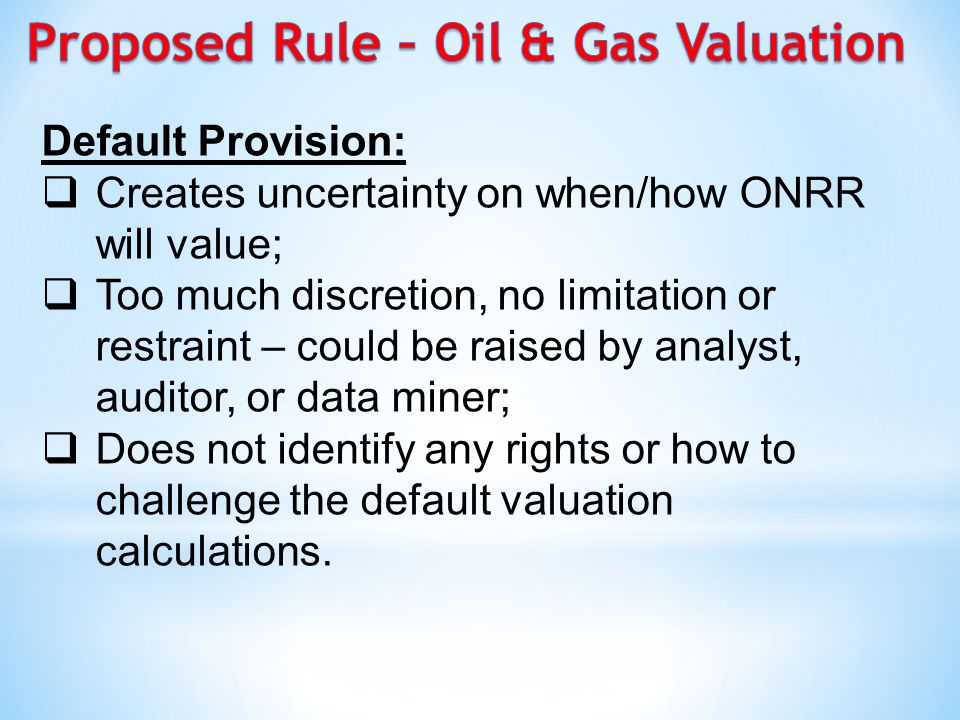 Default Provision:  Creates uncertainty on when/how ONRR will value;  Too much discretion, no limitation or restraint – could be raised by analyst, auditor, or data miner;  Does not identify any rights or how to challenge the default valuation calculations.