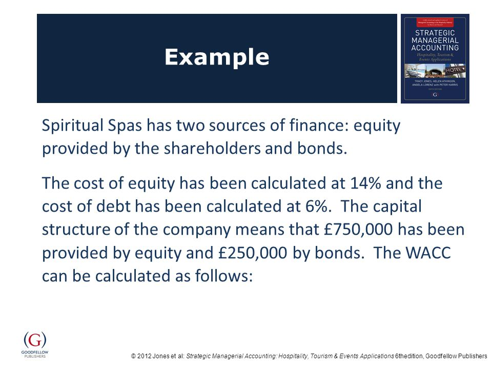 © 2012 Jones et al: Strategic Managerial Accounting: Hospitality, Tourism & Events Applications 6thedition, Goodfellow Publishers Answer Total capital invested is £750,000 + £250,000 = £1,000,000 The equity proportion is £750,000/£1,000,000 = 75% and therefore the debt proportion = 25% Weighted cost of equity = 14% x 0.75 = 10.5% Weighted cost of debt = 6% x 0.25 = 1.5% WACC = 12% Any investment that the company makes will need to earn a return over 12% in order to ensure the company remains successful.