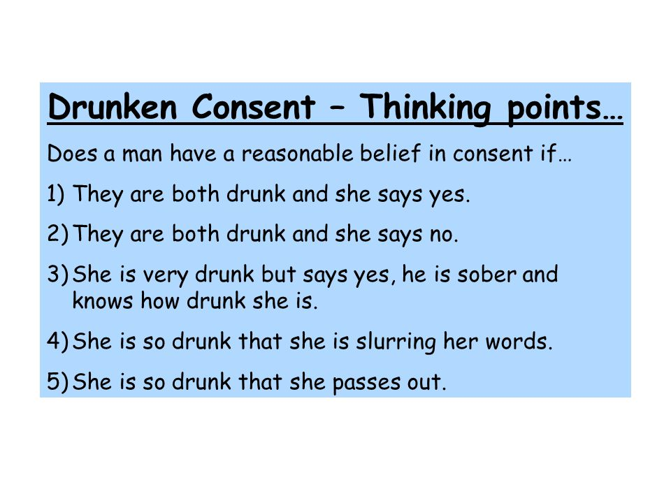 Drunken Consent – Thinking points… Does a man have a reasonable belief in consent if… 1)They are both drunk and she says yes. 2)They are both drunk an
