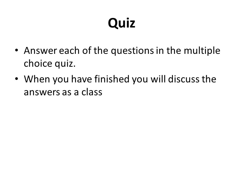 Quiz Answer each of the questions in the multiple choice quiz. When you have finished you will discuss the answers as a class
