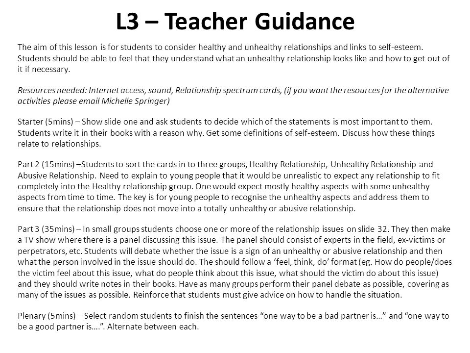 L3 – Teacher Guidance The aim of this lesson is for students to consider healthy and unhealthy relationships and links to self-esteem. Students should