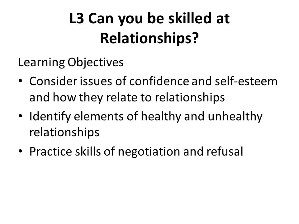L3 Can you be skilled at Relationships? Learning Objectives Consider issues of confidence and self-esteem and how they relate to relationships Identif
