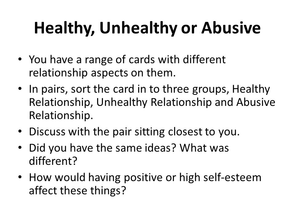 Healthy, Unhealthy or Abusive You have a range of cards with different relationship aspects on them. In pairs, sort the card in to three groups, Healt