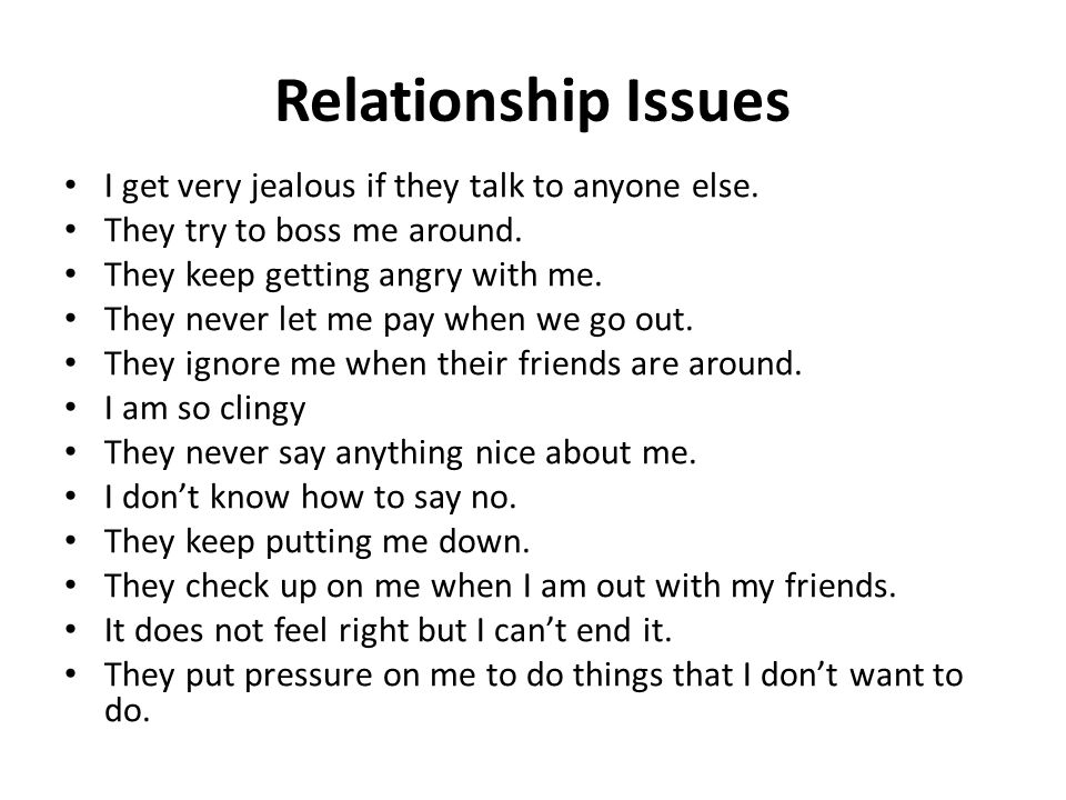 Relationship Issues I get very jealous if they talk to anyone else. They try to boss me around. They keep getting angry with me. They never let me pay