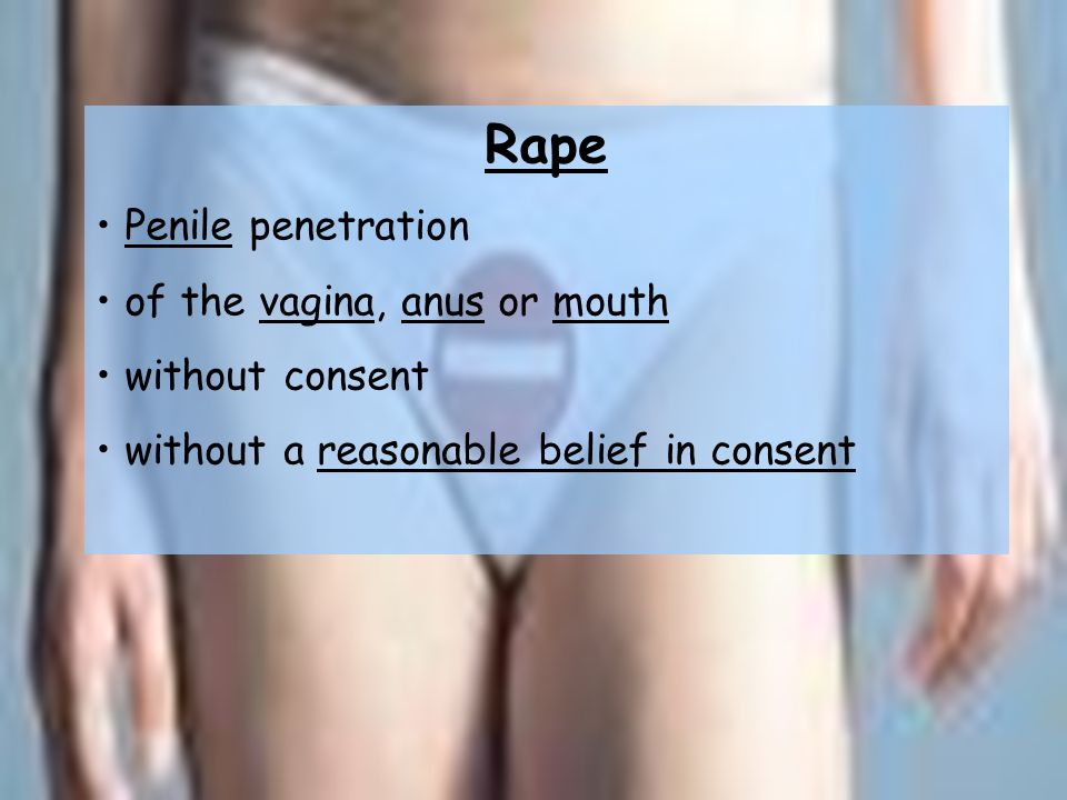 Rape Penile penetration of the vagina, anus or mouth without consent without a reasonable belief in consent