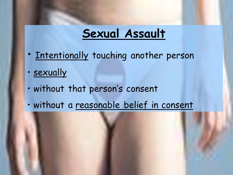 Sexual Assault Intentionally touching another person sexually without that person's consent without a reasonable belief in consent