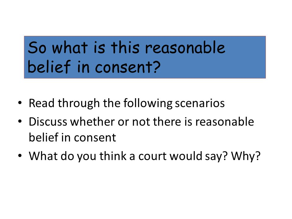Read through the following scenarios Discuss whether or not there is reasonable belief in consent What do you think a court would say? Why? So what is